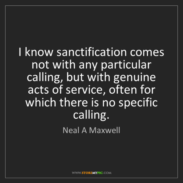 Neal A Maxwell: I know sanctification comes not with any particular calling,...