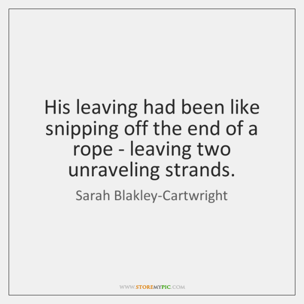 His leaving had been like snipping off the end of a rope ...
