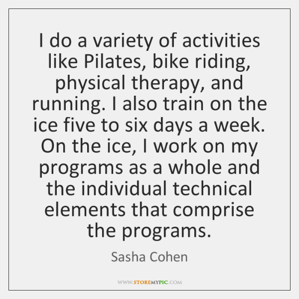 I do a variety of activities like Pilates, bike riding, physical therapy, ...