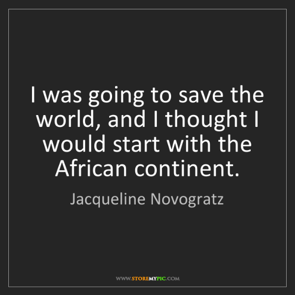 Jacqueline Novogratz: I was going to save the world, and I thought I would...