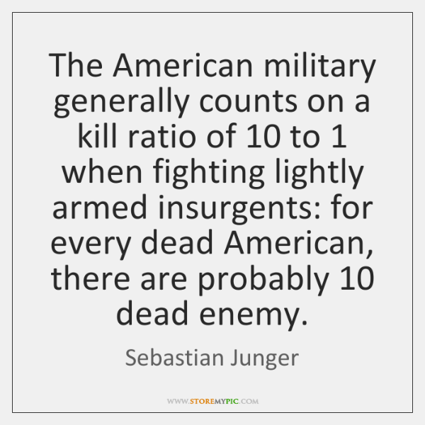 The American military generally counts on a kill ratio of 10 to 1 when ...