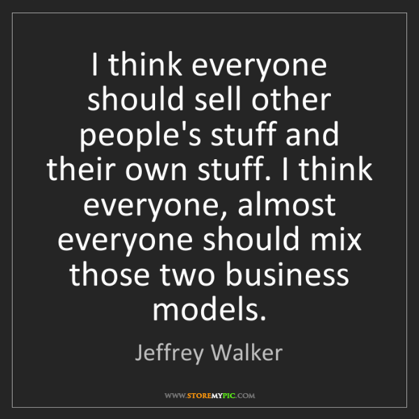 Jeffrey Walker: I think everyone should sell other people's stuff and...