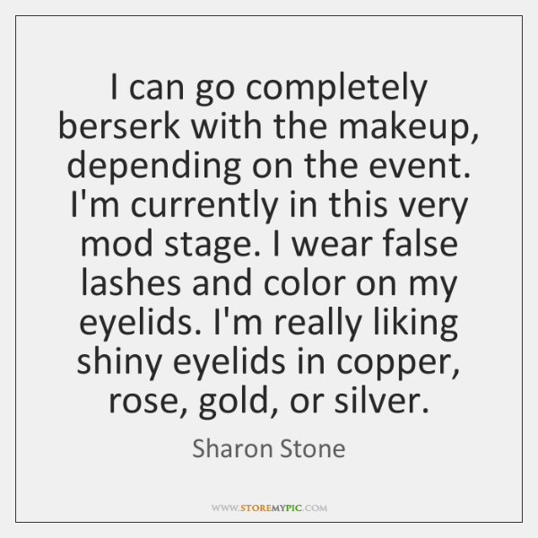 I can go completely berserk with the makeup, depending on the event. ...