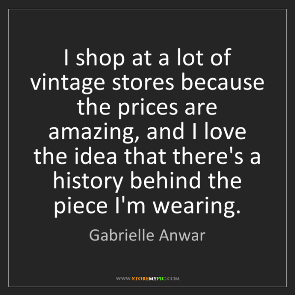 Gabrielle Anwar: I shop at a lot of vintage stores because the prices...