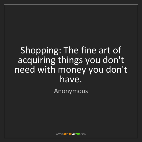 Anonymous: Shopping: The fine art of acquiring things you don't...