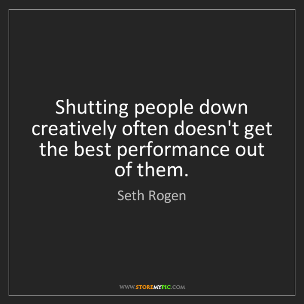 Seth Rogen: Shutting people down creatively often doesn't get the...