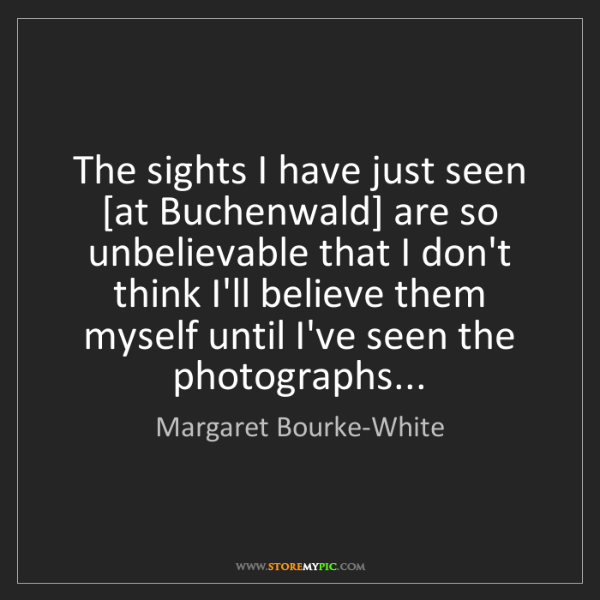 Margaret Bourke-White: The sights I have just seen [at Buchenwald] are so unbelievable...