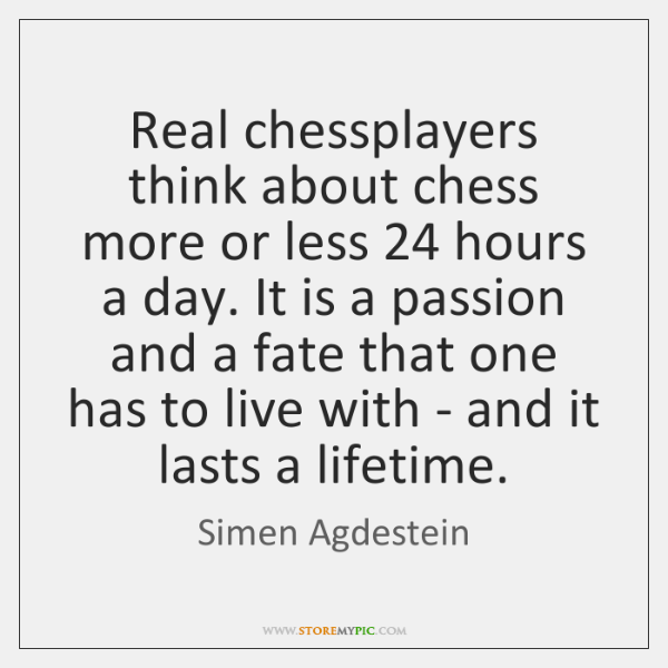 Real chessplayers think about chess more or less 24 hours a day. It ...