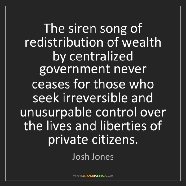 Josh Jones: The siren song of redistribution of wealth by centralized...