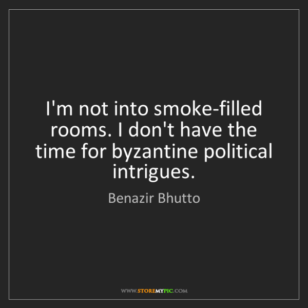 Benazir Bhutto: I'm not into smoke-filled rooms. I don't have the time...