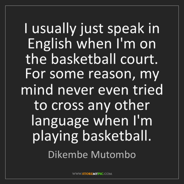 Dikembe Mutombo: I usually just speak in English when I'm on the basketball...