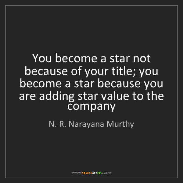 N. R. Narayana Murthy: You become a star not because of your title; you become...