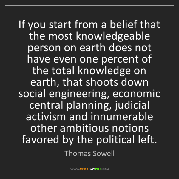 Thomas Sowell: If you start from a belief that the most knowledgeable...