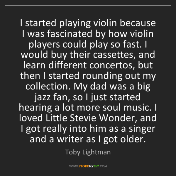 Toby Lightman: I started playing violin because I was fascinated by...