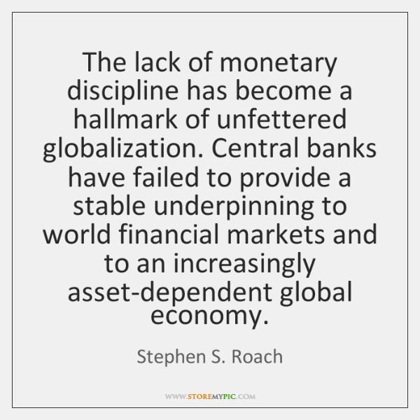 The lack of monetary discipline has become a hallmark of unfettered globalization. ...
