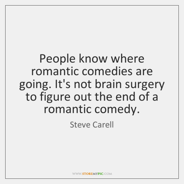 People know where romantic comedies are going. It's not brain surgery to ...