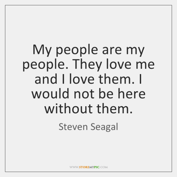 My people are my people. They love me and I love them. ...