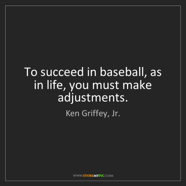 Ken Griffey, Jr.: To succeed in baseball, as in life, you must make adjustments.
