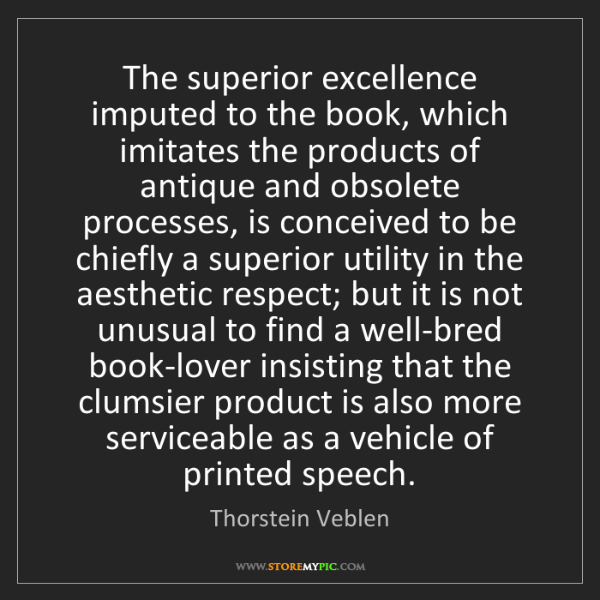 Thorstein Veblen: The superior excellence imputed to the book, which imitates...
