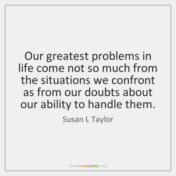 Our greatest problems in life come not so much from the situations ...
