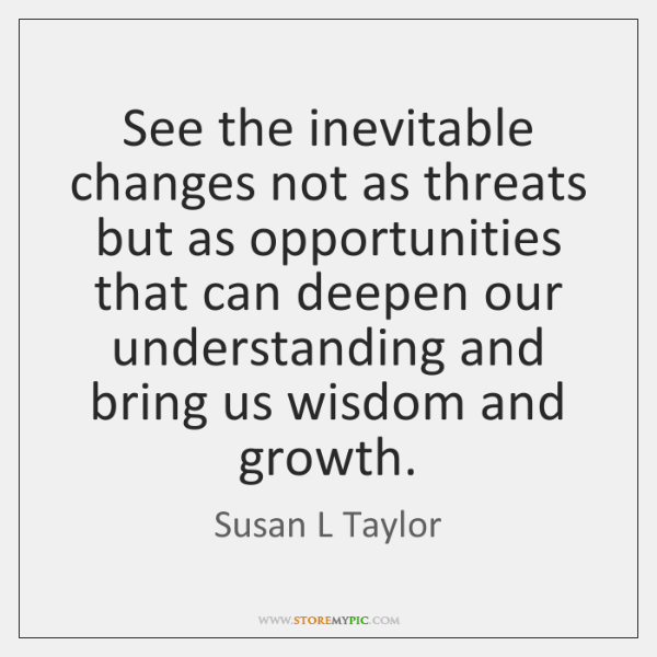 See the inevitable changes not as threats but as opportunities that can ...