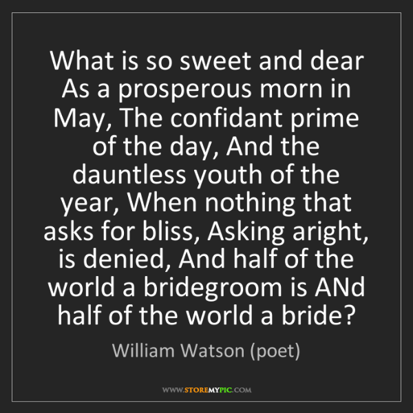 William Watson (poet): What is so sweet and dear As a prosperous morn in May,...