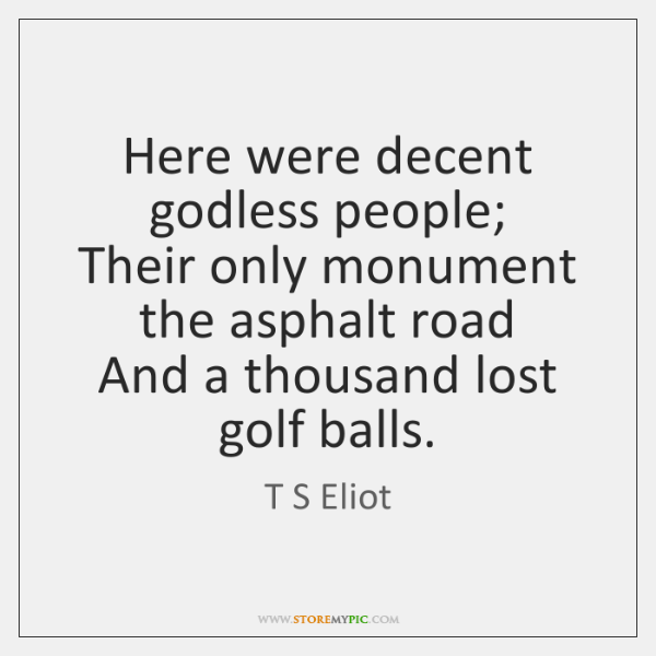 Here were decent godless people;  Their only monument the asphalt road  And ...