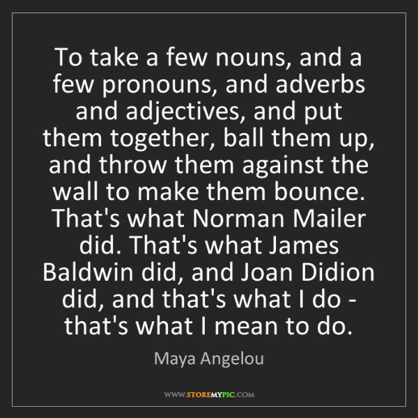Maya Angelou: To take a few nouns, and a few pronouns, and adverbs...