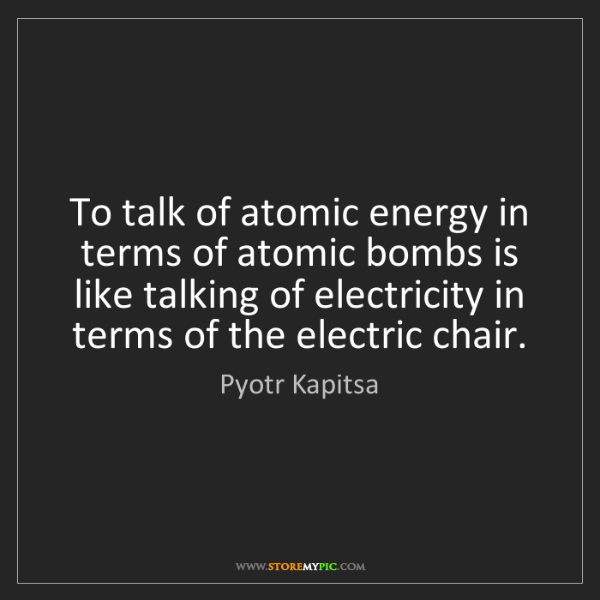 Pyotr Kapitsa: To talk of atomic energy in terms of atomic bombs is...