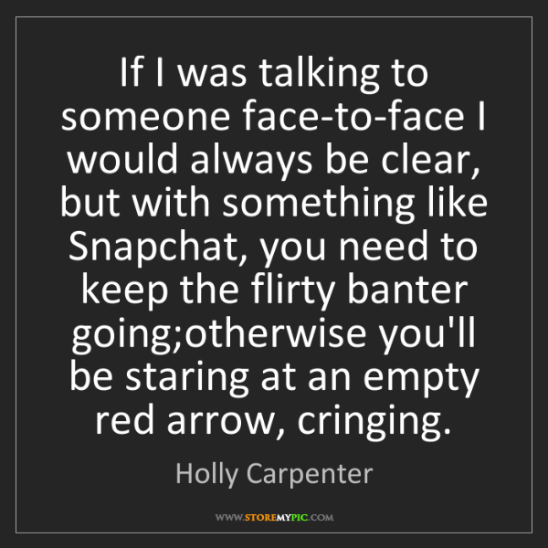 Holly Carpenter: If I was talking to someone face-to-face I would always...