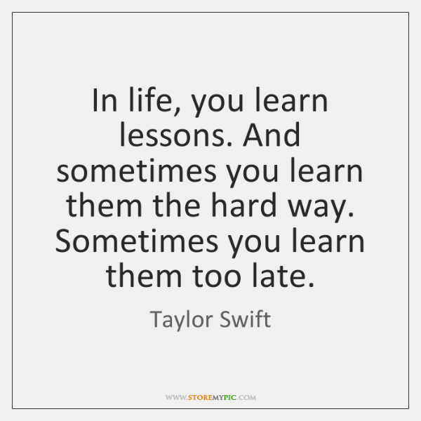 In Life You Learn Lessons And Sometimes You Learn Them The Hard