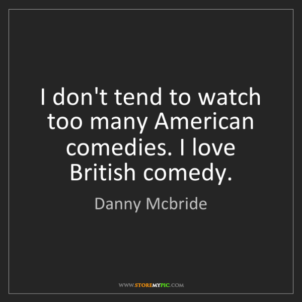 Danny Mcbride: I don't tend to watch too many American comedies. I love...