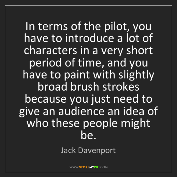 Jack Davenport: In terms of the pilot, you have to introduce a lot of...