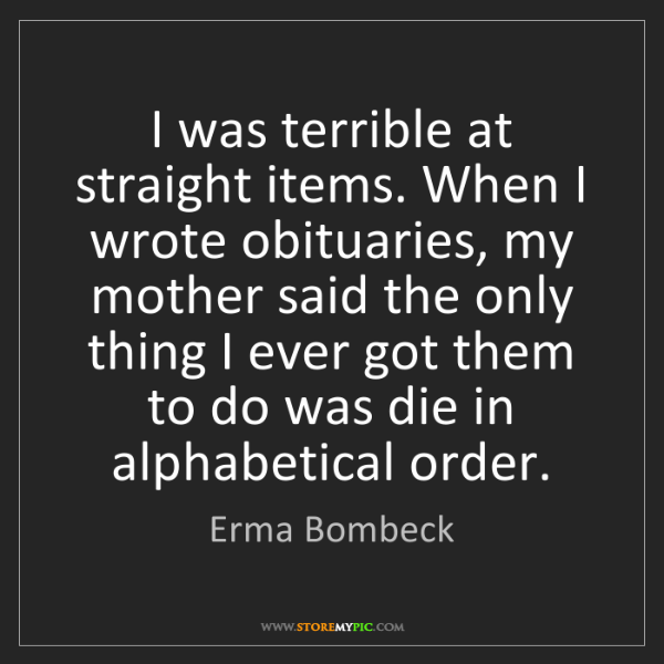 Erma Bombeck: I was terrible at straight items. When I wrote obituaries,...
