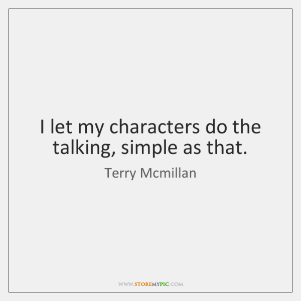I let my characters do the talking, simple as that.