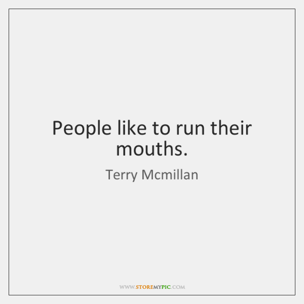 People like to run their mouths.