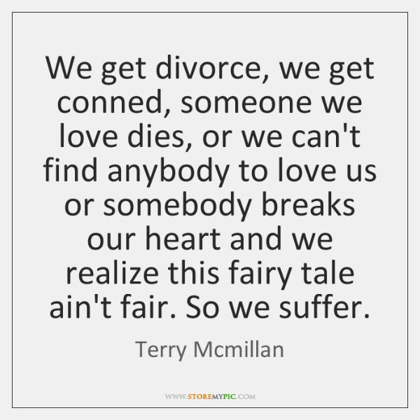 We get divorce, we get conned, someone we love dies, or we ...