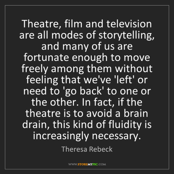 Theresa Rebeck: Theatre, film and television are all modes of storytelling,...