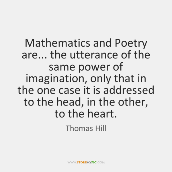 Mathematics and Poetry are... the utterance of the same power of imagination, ...