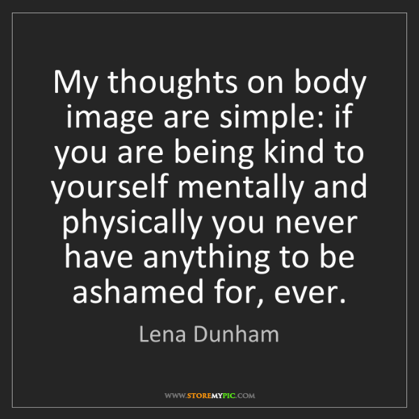 Lena Dunham: My thoughts on body image are simple: if you are being...