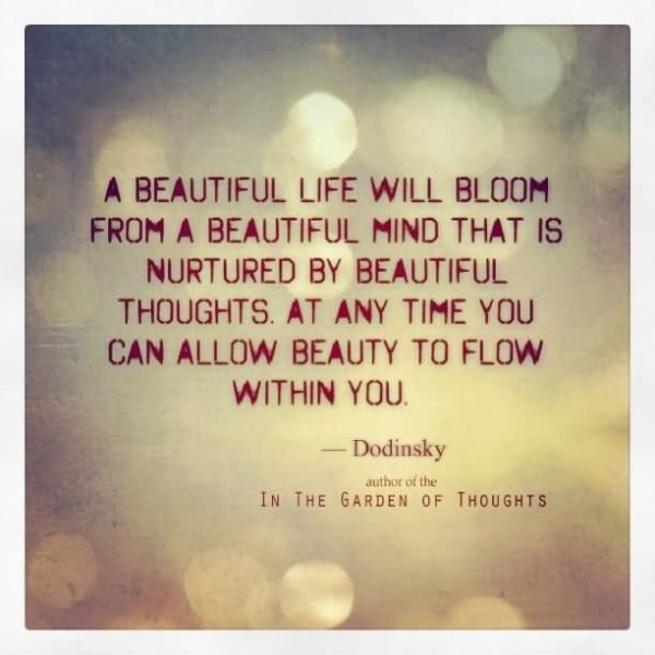 A beautiful life will bloom from a beautiful mind that is nurtured by beautiful thoug