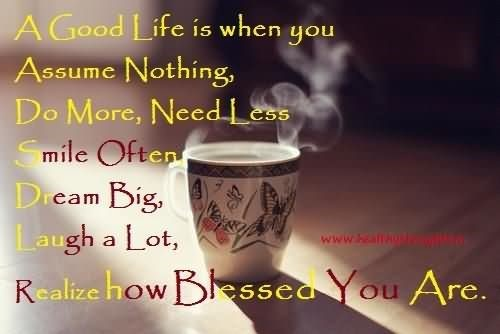 A good life is when you assume nothing do more need less smile often dream big laugh