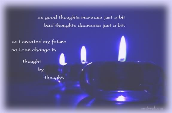 As good thoughts increase just a bit bad thoughts decrease just a bit