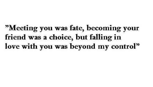 Meeting you was fate becoming your friend was a choice but falling in love with you w