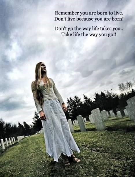 Remeber you are born to live dont live because you are born dont go the way life take