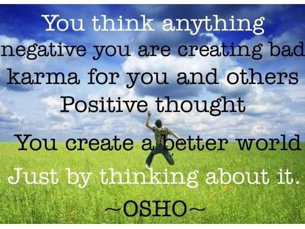 You think anything negative you are creating bad karma for you and others positive th
