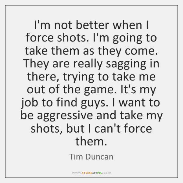 I'm not better when I force shots. I'm going to take them ...