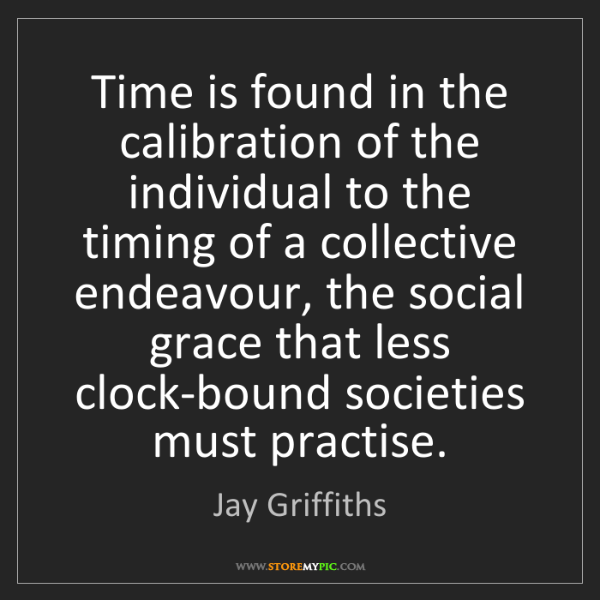 Jay Griffiths: Time is found in the calibration of the individual to...