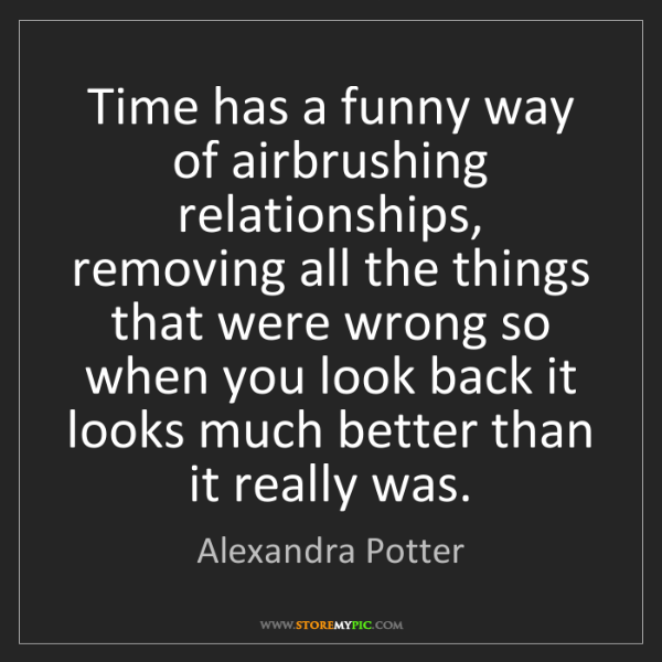 Alexandra Potter: Time has a funny way of airbrushing relationships, removing...