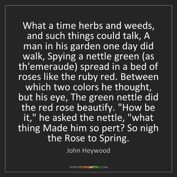 John Heywood: What a time herbs and weeds, and such things could talk,...